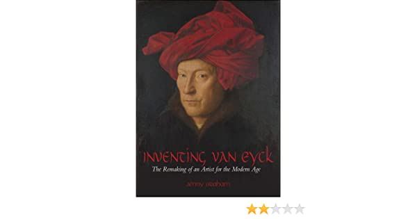 The Remaking of an Artist for the Modern Age Inventing van Eyck