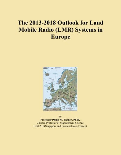 - The 2013-2018 Outlook for Land Mobile Radio (LMR) Systems in Europe