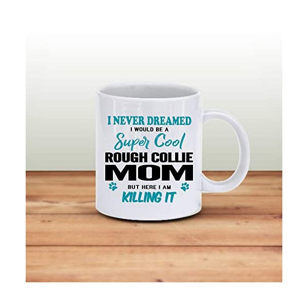 Rough Collie Mom Coffee Mug 11 oz. I Never Dreamed I Would Be A Super Cool Rough Collie Mom But Here I Am Killing It Funny Coffee Mug Top Gifts for Women Men white Coffee Cup 3