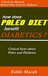 How Does Paleo Diet Benefit Diabetics? - Unlock the Misteries Behind Paleo Foods for Diabetics, Critical Facts About Paleo and Diabetes. (English Edition)