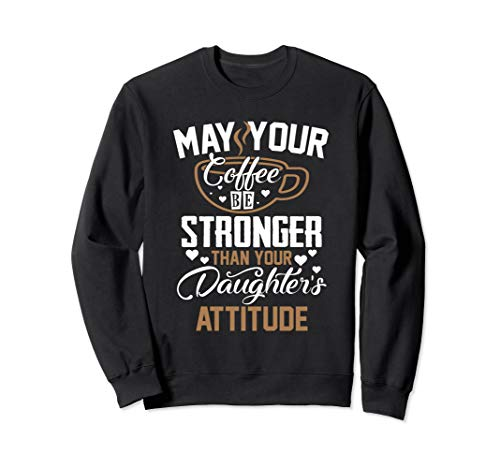 (May Your Coffee Be Stronger Than Your Daughters Attitude Sweatshirt)