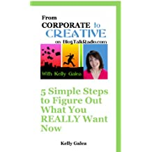 From Corporate to Creative: 5 Simple Steps to Figure out What You Really Want Now (From Corporate to Creative with Kelly Galea Book 19)