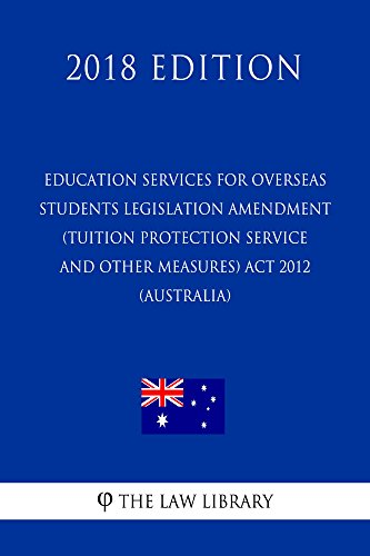 Education Services for Overseas Students Legislation Amendment (Tuition Protection Service and Other Measures) Act 2012 (Australia) (2018 Edition) (Education Services For Overseas Students Act 2000)