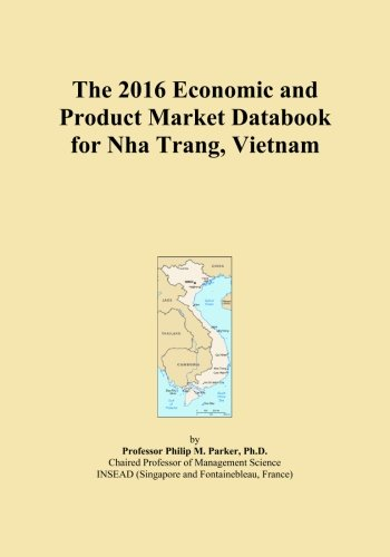 The 2016 Economic and Product Market Databook for Nha Trang, Vietnam by ICON Group International, Inc.