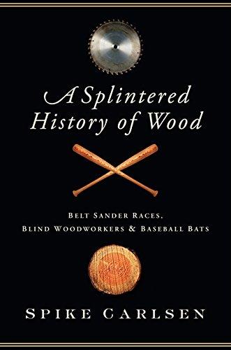 A Splintered History of Wood: Belt Sander Races, Blind Woodworkers, and Baseball Bats PDF