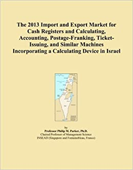 Book The 2013 Import and Export Market for Cash Registers and Calculating, Accounting, Postage-Franking, Ticket-Issuing, and Similar Machines Incorporating a Calculating Device in Israel