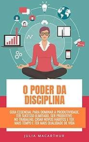 O Poder Da Disciplina: Guia Essencial Para Dominar A Produtividade, Ter Sucesso Ilimitado, Ser Produtivo No Tr
