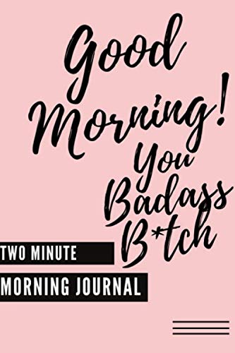Good Morning You Badass B*tch! (Two Minute Morning Journal): 2 Minute Daily Mental Health Diary To Be More Productive…