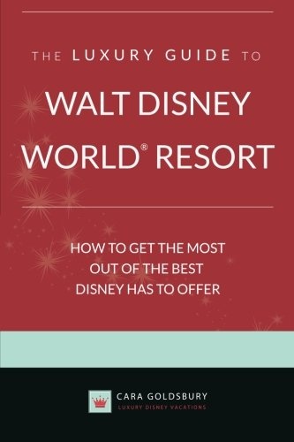 The Luxury Guide to Walt Disney World Resort: How to Get the Most Out of the Best Disney Has to - Luxury World Of