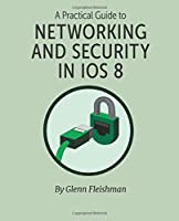 A Practical Guide to Networking and Security in iOS 8 Front Cover