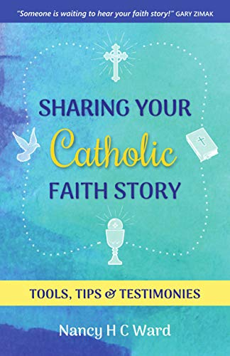 Sharing Your Catholic Faith Story: Tools, Tips, and Testimonies by [Ward, Nancy]