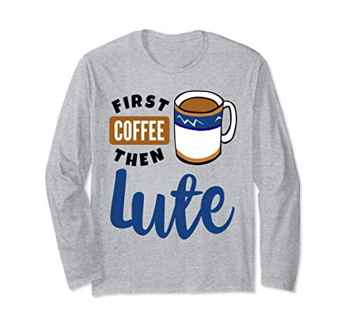 First Coffee Then Lute Baroque Music Lover Musician Lutenist Long Sleeve T-Shirt