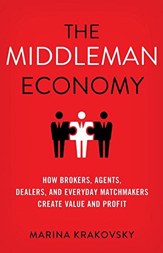 the-middleman-economy-how-brokers-agents-dealers-and-everyday-matchmakers-create-value-and-profit