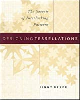 Designing Tessellations : The Secrets of Interlocking Patterns