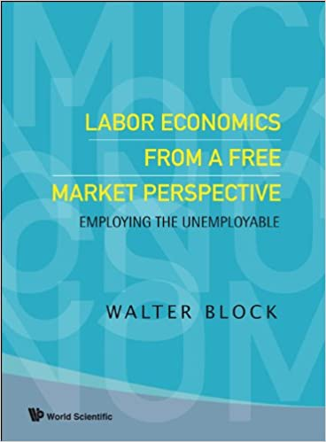 LABOR ECONOMICS FROM A FREE MARKET PERSPECTIVE: EMPLOYING THE UNEMPLOYABLE