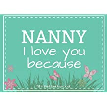 Nanny I Love You Because Fill In The Blank Love Book: Prompted Fill In Blank I Love You Book for Nanny; Gift Book for Nanny; Things I Love About You Book for Grandmothers, Nanny Appreciation Gift, Fill in I Love You Book From Grandkids, Nanny Gifts