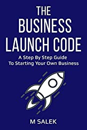 The Business Launch Code: A Step By Step Guide To Starting Your Own Business