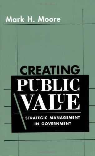 Creating Public Value: Strategic Management in Government by Moore, Mark H. published by Harvard University Press (1997)