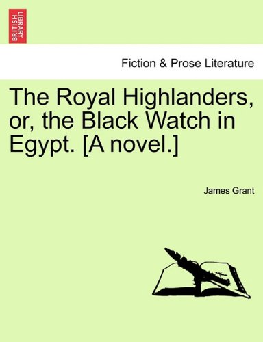 The Royal Highlanders, or, the Black Watch in Egypt. [A novel.] pdf