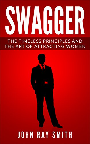 Swagger: The Timeless Principles and The Art of Attracting Women by [Smith, John Ray]