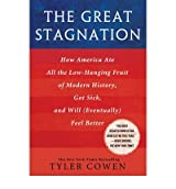 The Great Stagnation: How America Ate All the Low-Hanging Fruit of Modern History, Got Sick, and Will (Eventually) Feel Better [ THE GREAT STAGNATION: HOW AMERICA ATE ALL THE LOW-HANGING FRUIT OF MODERN HISTORY, GOT SICK, AND WILL (EVENTUALLY) FEEL BETTER ] by Cowen, Tyler (Author) Jun-09-2011 [ Hardcover ]