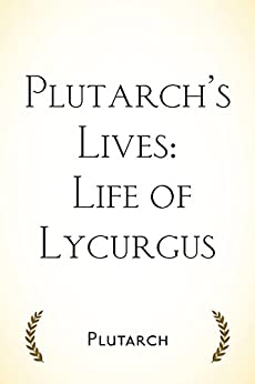 an analysis of the life of lycurgus by plutarch And allows the readers to learn from a real-life problem that was resolved by lycurgus in parallel lives plutarch's information from his analysis of.