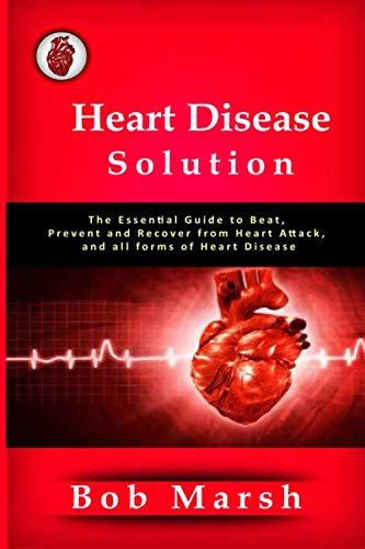 Heart Disease Solution: The Essential Guide to Beat, Prevent and Recover from Heart Attack, and all forms of Heart Disease (High Blood Pressure And Heart Attack Symptoms)