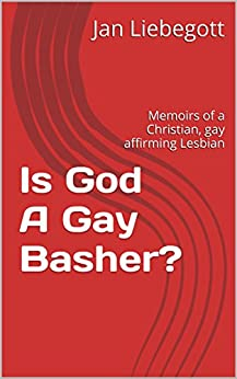Is God A Gay Basher?: Memoirs of a Christian, gay affirming Lesbian by [Liebegott, Jan]