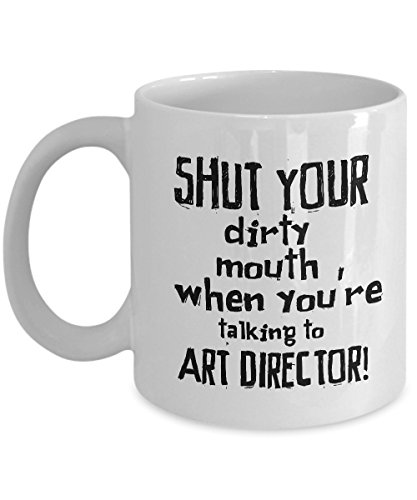 STHstore SHUT YOUR DIRTY MOUTH WHEN YOU'RE TALKING TO ART DIRECTOR! Funny For ART DIRECTOR Coffee Mugs - For Christmas, Retirement, Thank You, Happy Holiday Gift 11 OZ