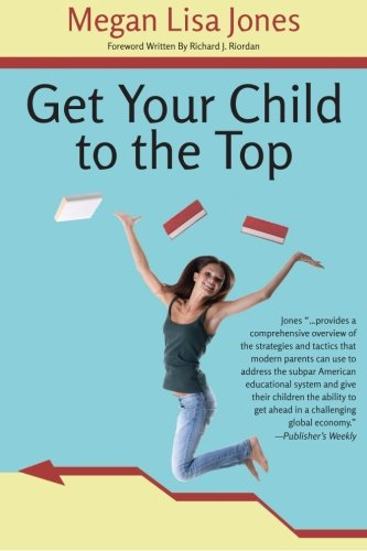 Get Your Child To The Top: Help Your Child Succeed at School and Life