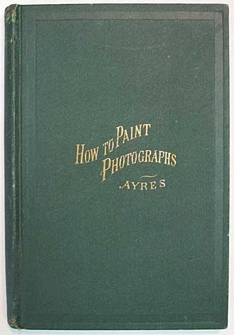 HOW To PAINT PHOTOGRAPHS In WATER COLORS And In OIL. Also, How to Retouch Negatives. A Practical Hand-Book Designed Especially for the Use of Students and Photographers, Containing Directions for Brush-Work in All Kinds of Photo-Portraiture.