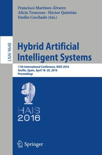 Hybrid Artificial Intelligent Systems: 11th International Conference, HAIS 2016, Seville, Spain, April 18-20, 2016, Proceedings (Lecture Notes In Computer Science)