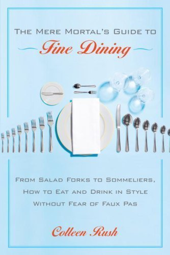 The Mere Mortal's Guide to Fine Dining: From Salad Forks to Sommeliers, How to Eat and Drink in Style Without Fear of Faux Pas by Colleen Rush ()