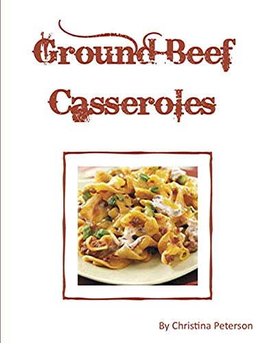 Ground Beef Casseroles: Every recipe has a space for notes, Tacos, Enchiladas, One meal,, Ingredients of beans potatoes, tomatoes and more, by Christina Peterson
