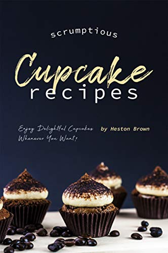 Scrumptious Cupcake Recipes: Enjoy Delightful Cupcakes Whenever You Want! by [Brown, Heston]