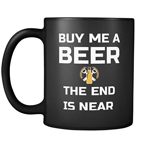Beer Cup Coffee Mug: Buy Me A Beer The End Is Near- Ceramic Tea Funny Mug 11OZ Gift For Friend, Men, Women Drinker, Team Joke Drinking Glass -