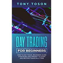 Day Trading for Beginners: How to Day Trade, Beginners Guide, Strategies and Mindset to Start and Become Financially Free (Investing for Beginners Book 2)