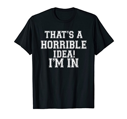 Thats A Horrible Idea. Im in/What Time? Funny Gift T Shirt