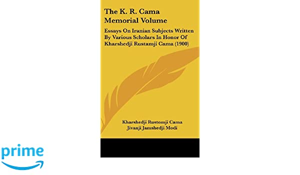 The K. R. Cama Memorial Volume: Essays On Iranian Subjects Written By Various Scholars In Honor Of Kharshedji Rustamji Cama (1900): Kharshedji Rustomji Cama ...