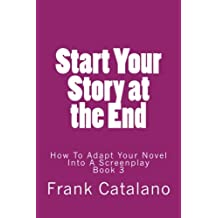 Start Your Story at the End: How To Adapt Your Novel Into A Screenplay Book 3 (Volume 3)