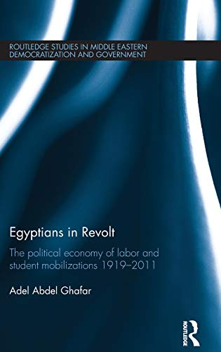 Egyptians in Revolt: The Political Economy of Labor and Student Mobilizations 1919-2011 (Routledge Studies in Middle Eastern Democratization and Government)