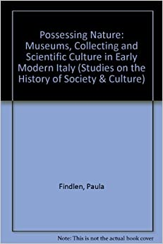 Book Possessing Nature: Museums, Collecting, and Scientific Culture in Early Modern Italy (Studies on the History of Society and Culture)