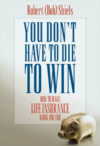 You Dont Have to Die to Win How to Make Life Insurance Work for You