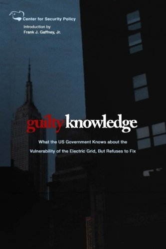 Guilty Knowledge: What the US Government Knows about the  Vulnerability of the Electric Grid, But Refuses to Fix (Center for Security Policy Archival Series)