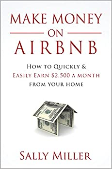 Make Money On Airbnb: How To Quickly And Easily Earn 2,500 A Month From Your Home by [Miller, Sally]