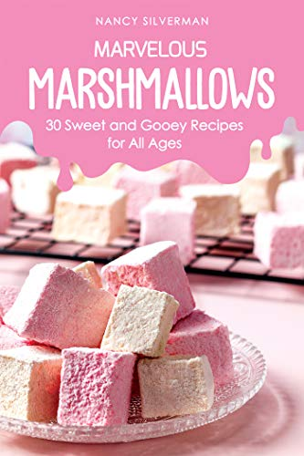 Marvelous Marshmallows: 30 Sweet and Gooey Recipes for All Ages
