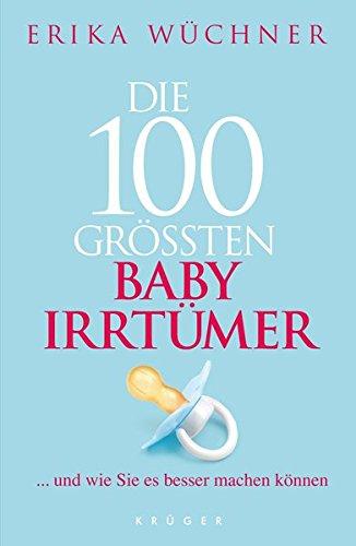 Die 100 größten Babyirrtümer: ... und wie Sie es besser machen können