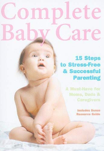 Complete Baby Care – Reassuring Step-By-Step Instruction For New Parents