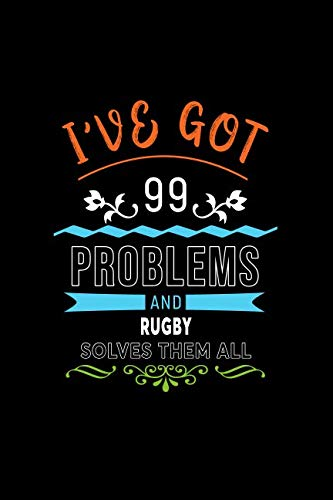 (I've Got 99 Problems And Rugby Solves Them All: A 6 x 9 Inch Matte Softcover Paperback Notebook Journal With 120 Blank Lined Pages)
