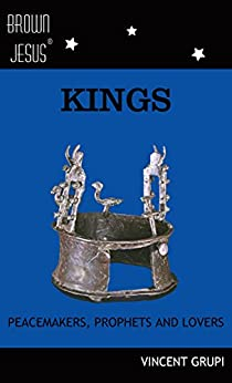 Kings: Peacemakers, Prophets and Lovers (Brown Jesus Book 5) by [Grupi, Vincent]